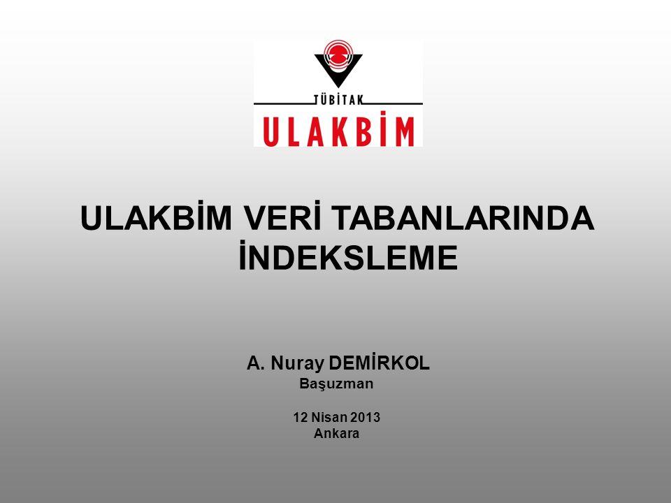 A. Nuray DEMİRKOL Başuzman 12 Nisan 2013 Ankara ULAKBİM VERİ TABANLARINDA İNDEKSLEME