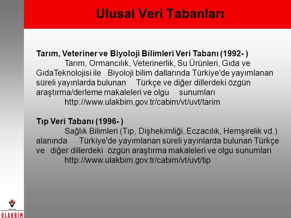 Ulusal Veri Tabanları Tarım, Veteriner ve Biyoloji Bilimleri Veri Tabanı (1992- ) Tarım, Ormancılık, Veterinerlik, Su Ürünleri, Gıda ve GıdaTeknolojisi ile Biyoloji bilim dallarında Türkiye de yayımlanan süreli yayınlarda bulunan Türkçe ve diğer dillerdeki özgün araştırma/derleme makaleleri ve olgu sunumları http://www.ulakbim.gov.tr/cabim/vt/uvt/tarim Tıp Veri Tabanı (1996- ) Sağlık Bilimleri (Tıp, Dişhekimliği, Eczacılık, Hemşirelik vd.) alanında Türkiye de yayımlanan süreli yayınlarda bulunan Türkçe ve diğer dillerdeki özgün araştırma makaleleri ve olgu sunumları http://www.ulakbim.gov.tr/cabim/vt/uvt/tip