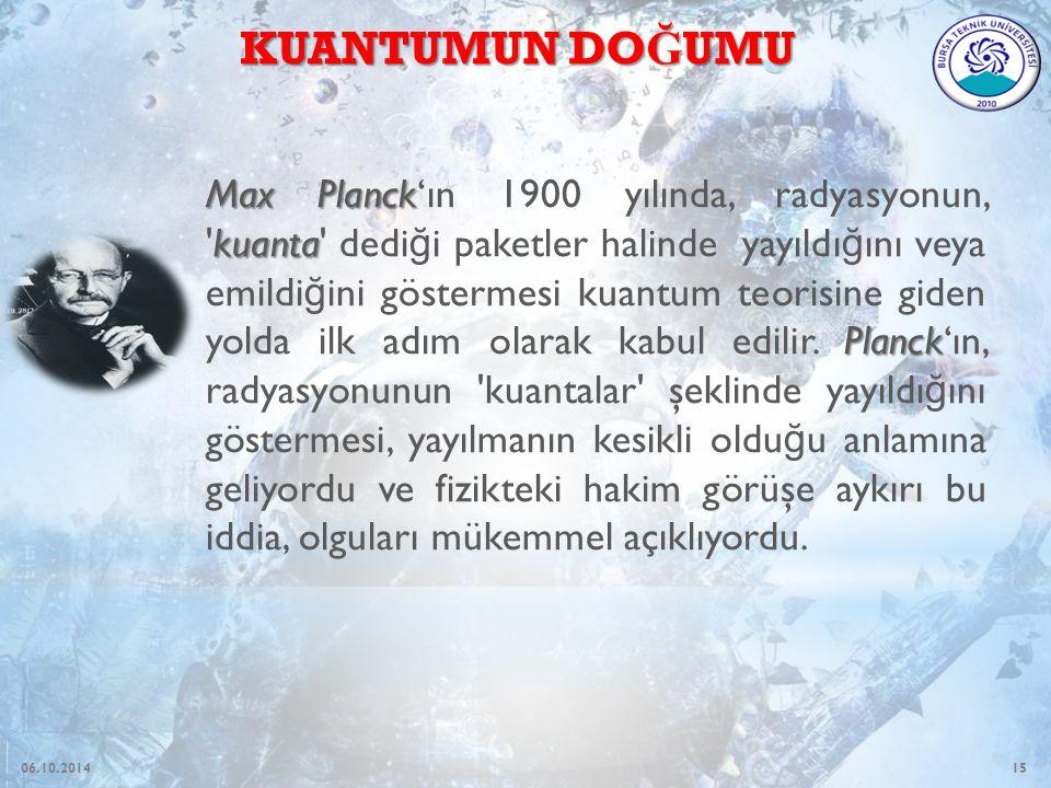 15 Max Planck kuanta Planck Max Planck'ın 1900 yılında, radyasyonun, kuanta dedi ğ i paketler halinde yayıldı ğ ını veya emildi ğ ini göstermesi kuantum teorisine giden yolda ilk adım olarak kabul edilir.