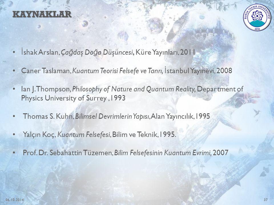 37 KAYNAKLAR İ shak Arslan, Ça ğ daş Do ğ a Düşüncesi, Küre Yayınları, 2011 Caner Taslaman, Kuantum Teorisi Felsefe ve Tanrı, İ stanbul Yayınevi, 2008 Ian J.