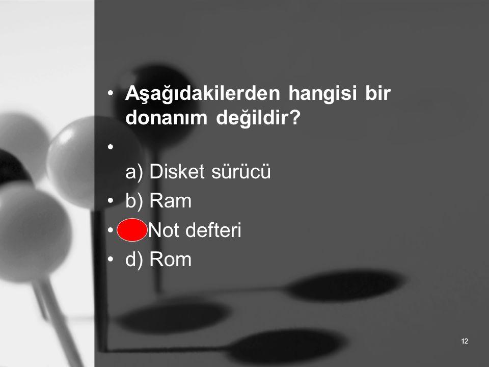 12 Aşağıdakilerden hangisi bir donanım değildir a) Disket sürücü b) Ram c) Not defteri d) Rom