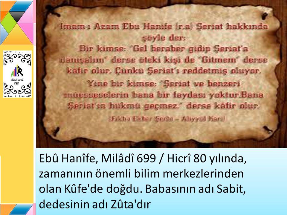 Ebû Hanîfe, Milâdî 699 / Hicrî 80 yılında, zamanının önemli bilim merkezlerinden olan Kûfe de doğdu.
