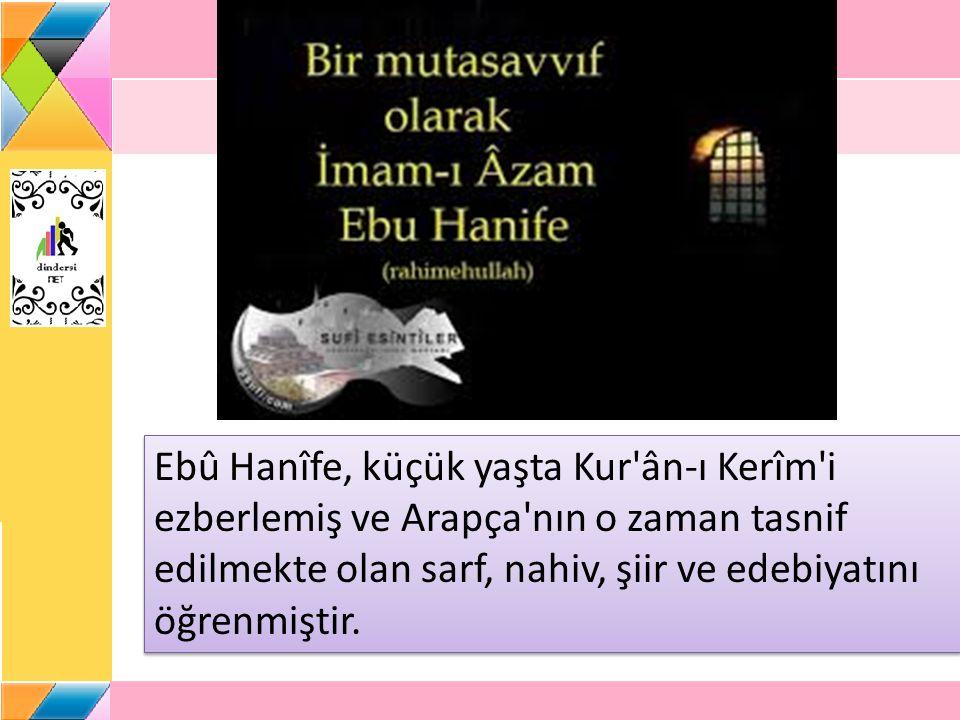 Ebû Hanîfe, küçük yaşta Kur ân-ı Kerîm i ezberlemiş ve Arapça nın o zaman tasnif edilmekte olan sarf, nahiv, şiir ve edebiyatını öğrenmiştir.