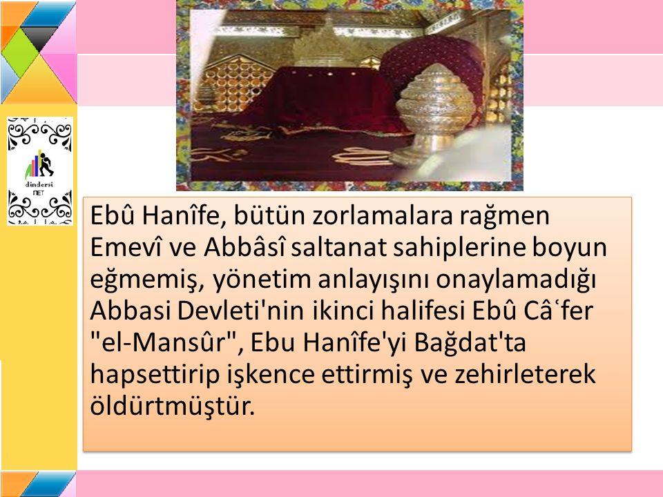 Ebû Hanîfe, bütün zorlamalara rağmen Emevî ve Abbâsî saltanat sahiplerine boyun eğmemiş, yönetim anlayışını onaylamadığı Abbasi Devleti nin ikinci halifesi Ebû Câʿfer el-Mansûr , Ebu Hanîfe yi Bağdat ta hapsettirip işkence ettirmiş ve zehirleterek öldürtmüştür.