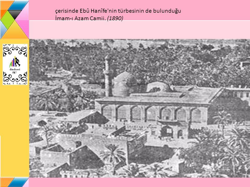 çerisinde Ebû Hanîfe nin türbesinin de bulunduğu İmam-ı Azam Camii. (1890)