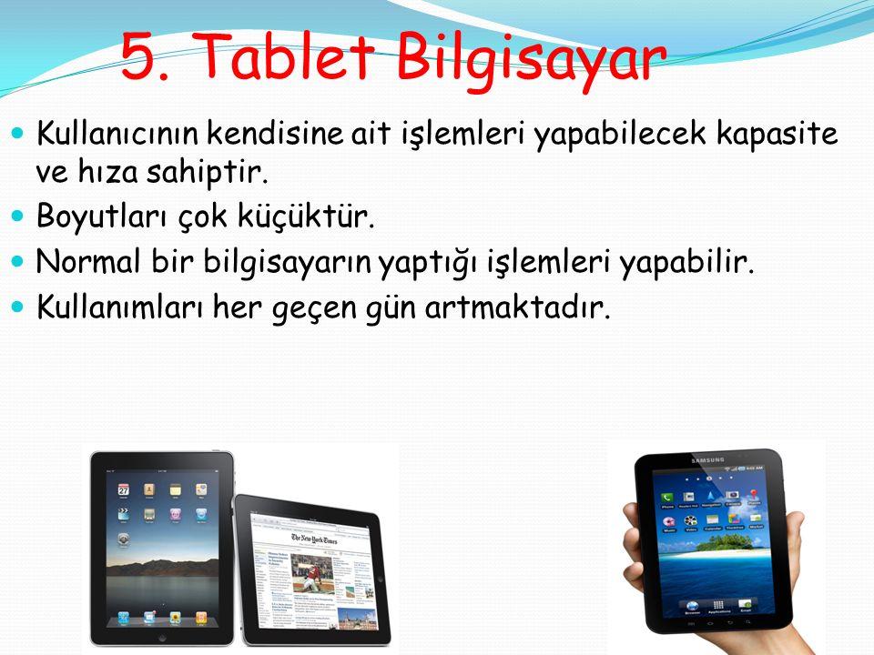 5. Tablet Bilgisayar Kullanıcının kendisine ait işlemleri yapabilecek kapasite ve hıza sahiptir.