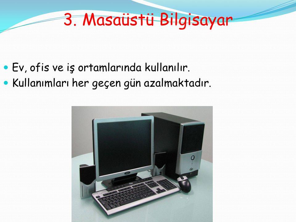3. Masaüstü Bilgisayar Ev, ofis ve iş ortamlarında kullanılır.