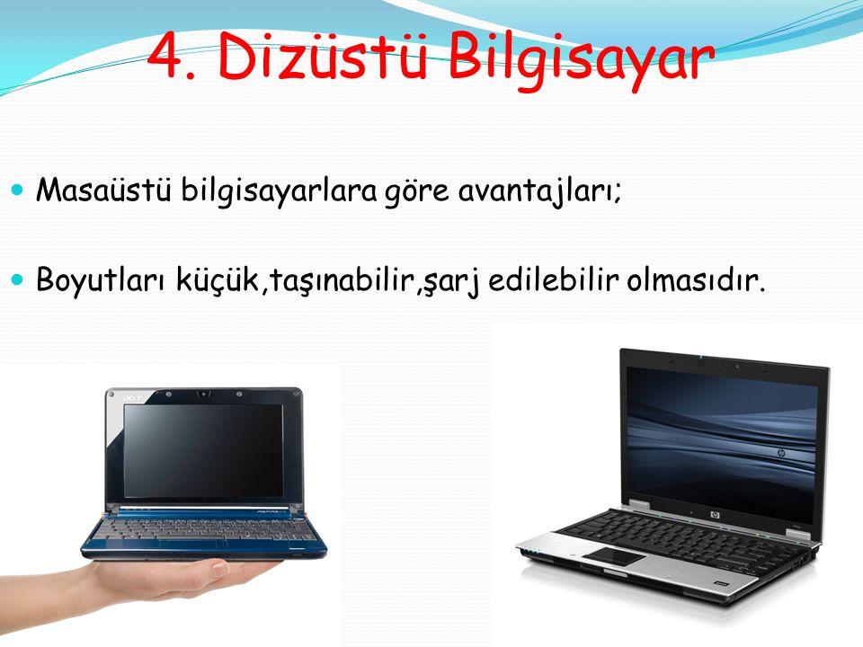 4. Dizüstü Bilgisayar Masaüstü bilgisayarlara göre avantajları; Boyutları küçük,taşınabilir,şarj edilebilir olmasıdır.