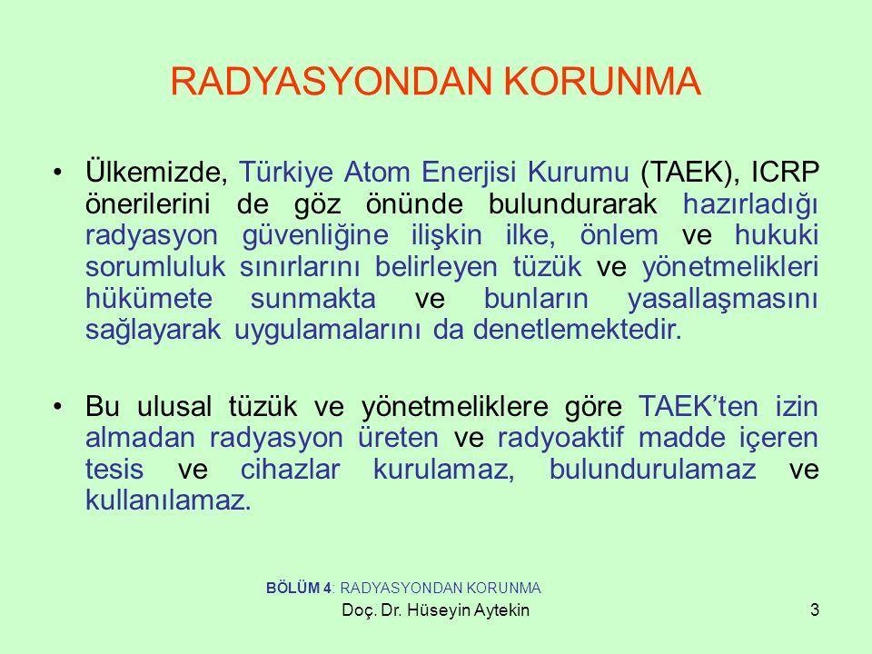 Doç. Dr. Hüseyin Aytekin3 RADYASYONDAN KORUNMA Ülkemizde, Türkiye Atom Enerjisi Kurumu (TAEK), ICRP önerilerini de göz önünde bulundurarak hazırladığı