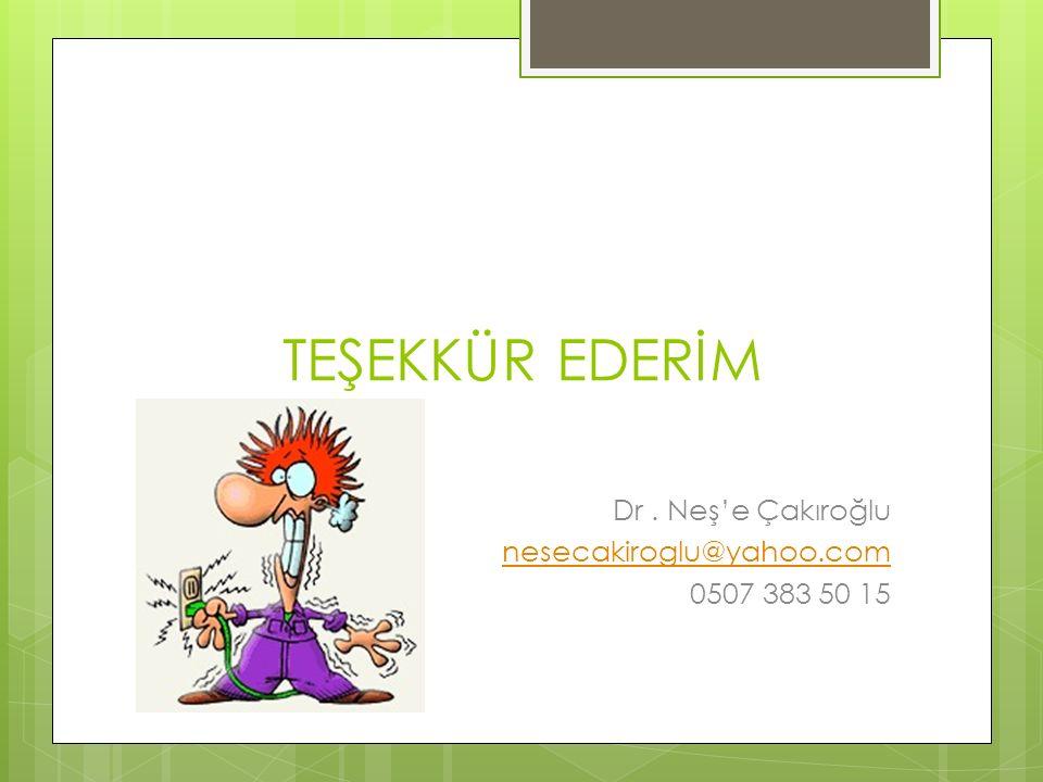 TEŞEKKÜR EDERİM Dr. Neş'e Çakıroğlu nesecakiroglu@yahoo.com 0507 383 50 15