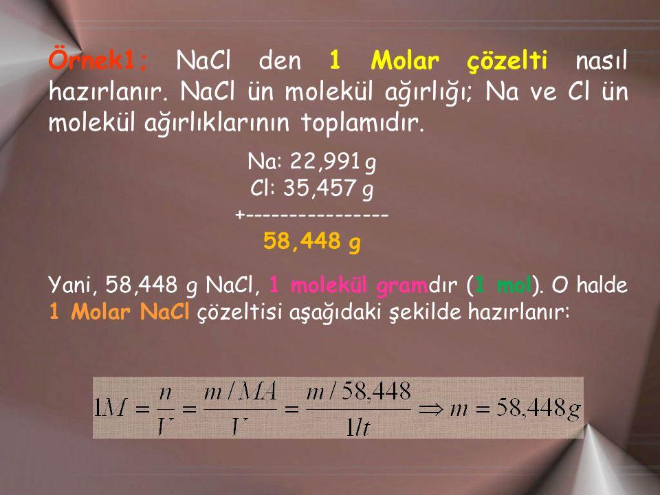 Örnek1; NaCl den 1 Molar çözelti nasıl hazırlanır. NaCl ün molekül ağırlığı; Na ve Cl ün molekül ağırlıklarının toplamıdır. Na: 22,991 g Cl: 35,457 g