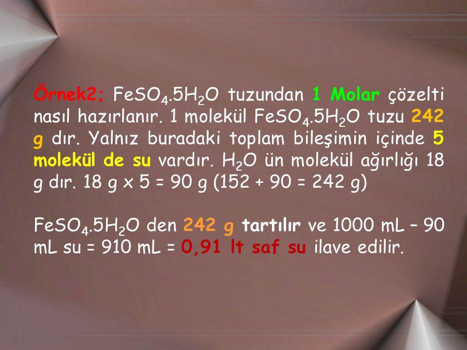 Örnek2; FeSO 4.5H 2 O tuzundan 1 Molar çözelti nasıl hazırlanır. 1 molekül FeSO 4.5H 2 O tuzu 242 g dır. Yalnız buradaki toplam bileşimin içinde 5 mol