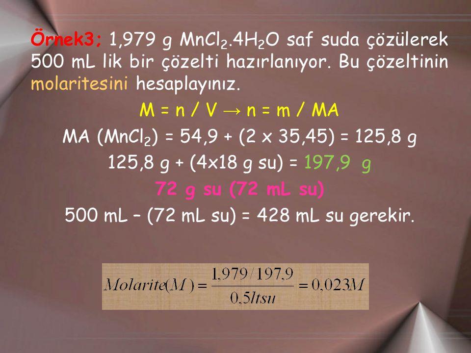 Örnek3; 1,979 g MnCl 2.4H 2 O saf suda çözülerek 500 mL lik bir çözelti hazırlanıyor. Bu çözeltinin molaritesini hesaplayınız. M = n / V → n = m / MA