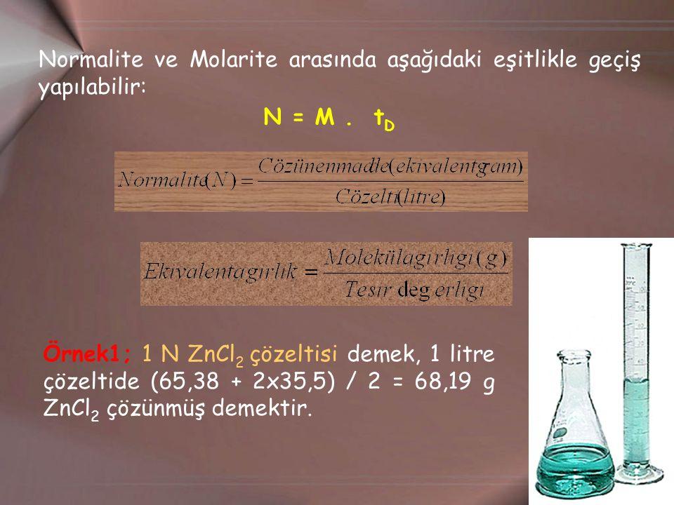 Normalite ve Molarite arasında aşağıdaki eşitlikle geçiş yapılabilir: N = M. t D Örnek1; 1 N ZnCl 2 çözeltisi demek, 1 litre çözeltide (65,38 + 2x35,5