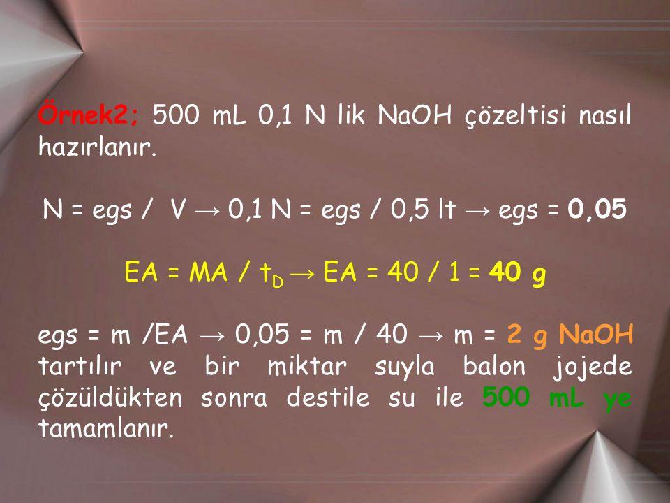 Örnek2; 500 mL 0,1 N lik NaOH çözeltisi nasıl hazırlanır. N = egs / V → 0,1 N = egs / 0,5 lt → egs = 0,05 EA = MA / t D → EA = 40 / 1 = 40 g egs = m /