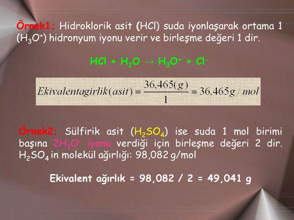 Örnek1; Hidroklorik asit (HCl) suda iyonlaşarak ortama 1 (H 3 O + ) hidronyum iyonu verir ve birleşme değeri 1 dir. HCl + H 2 O → H 3 O + + Cl - Örnek
