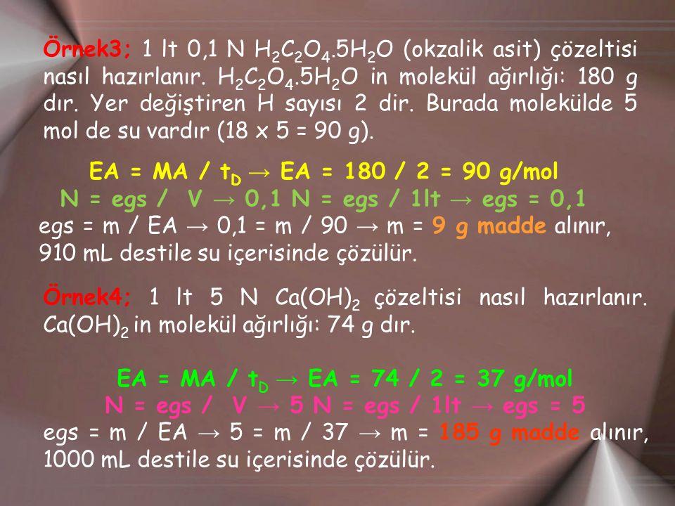 Örnek3; 1 lt 0,1 N H 2 C 2 O 4.5H 2 O (okzalik asit) çözeltisi nasıl hazırlanır. H 2 C 2 O 4.5H 2 O in molekül ağırlığı: 180 g dır. Yer değiştiren H s