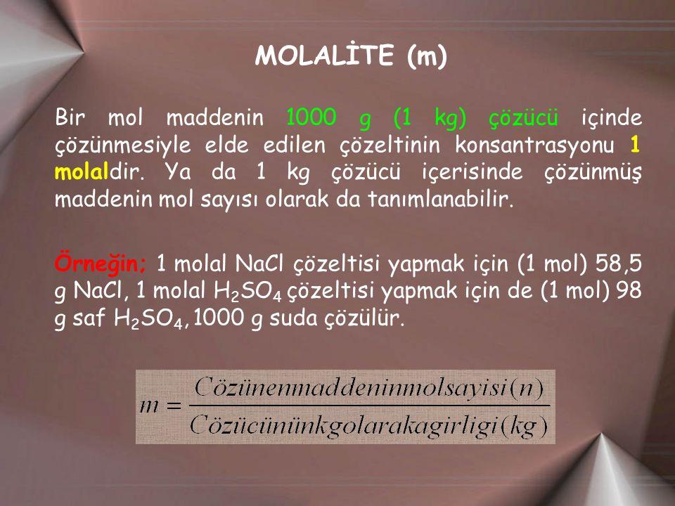 MOLALİTE (m) Bir mol maddenin 1000 g (1 kg) çözücü içinde çözünmesiyle elde edilen çözeltinin konsantrasyonu 1 molaldir. Ya da 1 kg çözücü içerisinde