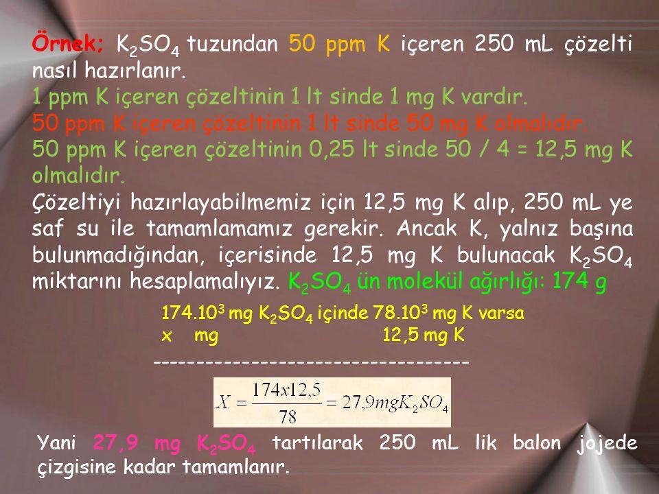 Örnek; K 2 SO 4 tuzundan 50 ppm K içeren 250 mL çözelti nasıl hazırlanır. 1 ppm K içeren çözeltinin 1 lt sinde 1 mg K vardır. 50 ppm K içeren çözeltin