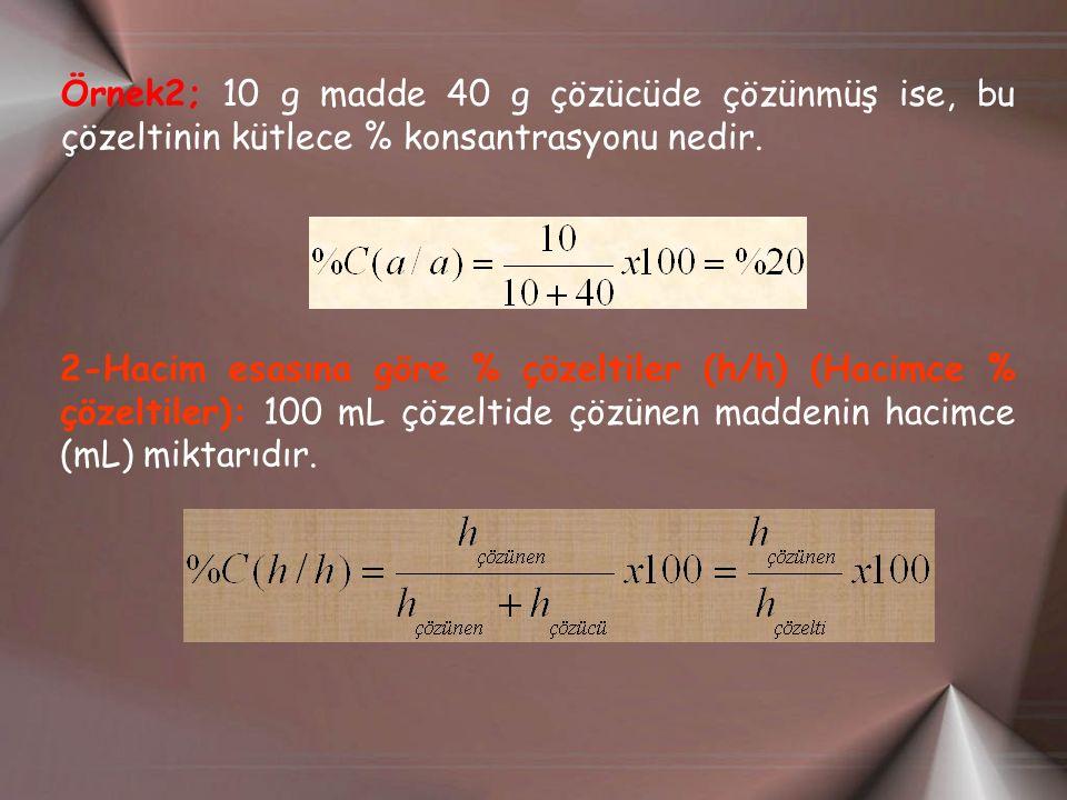 Örnek2; 10 g madde 40 g çözücüde çözünmüş ise, bu çözeltinin kütlece % konsantrasyonu nedir. 2-Hacim esasına göre % çözeltiler (h/h) (Hacimce % çözelt