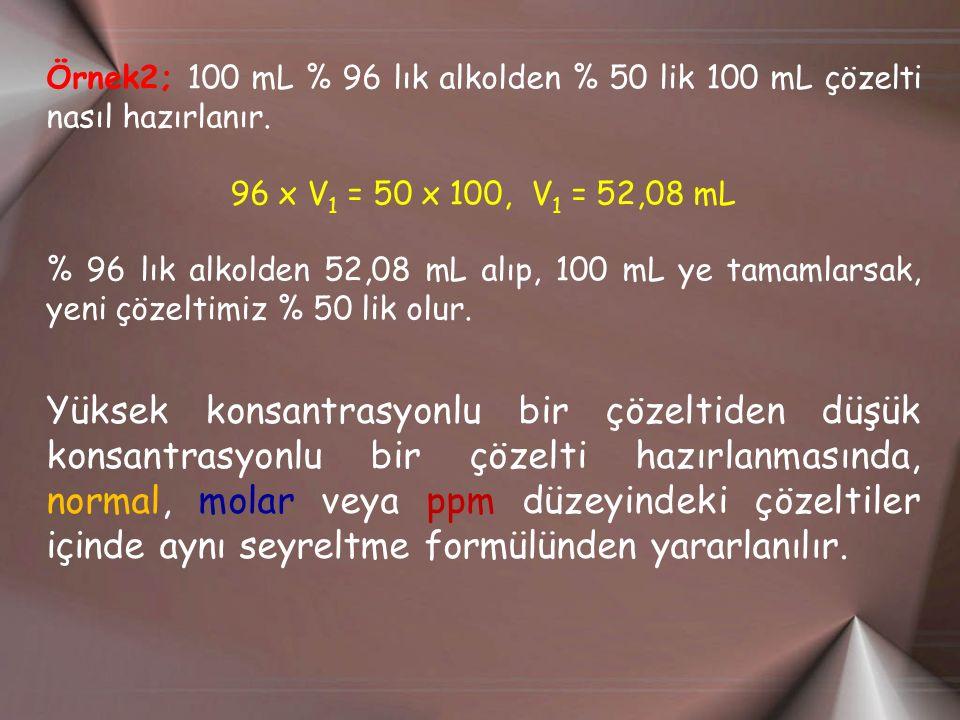 Örnek2; 100 mL % 96 lık alkolden % 50 lik 100 mL çözelti nasıl hazırlanır. 96 x V 1 = 50 x 100, V 1 = 52,08 mL % 96 lık alkolden 52,08 mL alıp, 100 mL