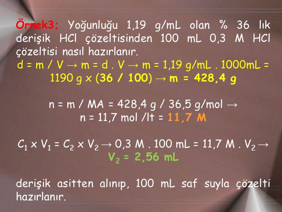 Örnek3; Yoğunluğu 1,19 g/mL olan % 36 lık derişik HCl çözeltisinden 100 mL 0,3 M HCl çözeltisi nasıl hazırlanır. d = m / V → m = d. V → m = 1,19 g/mL.