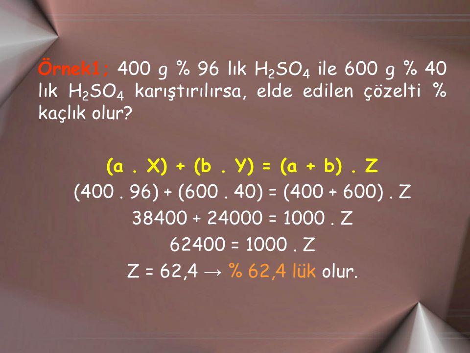 Örnek1; 400 g % 96 lık H 2 SO 4 ile 600 g % 40 lık H 2 SO 4 karıştırılırsa, elde edilen çözelti % kaçlık olur? (a. X) + (b. Y) = (a + b). Z (400. 96)