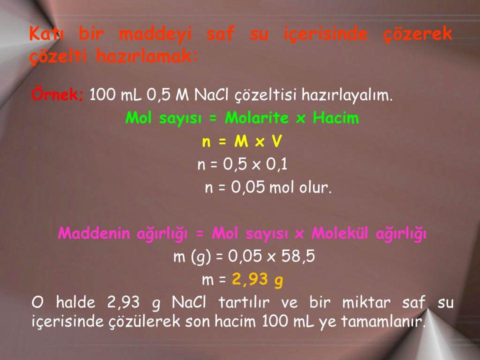Katı bir maddeyi saf su içerisinde çözerek çözelti hazırlamak: Örnek; 100 mL 0,5 M NaCl çözeltisi hazırlayalım. Mol sayısı = Molarite x Hacim n = M x