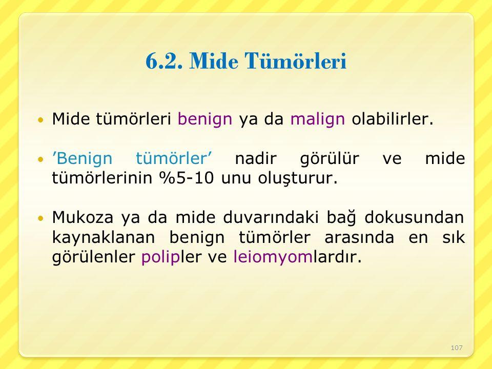 6.2. Mide Tümörleri Mide tümörleri benign ya da malign olabilirler. 'Benign tümörler' nadir görülür ve mide tümörlerinin %5-10 unu oluşturur. Mukoza y