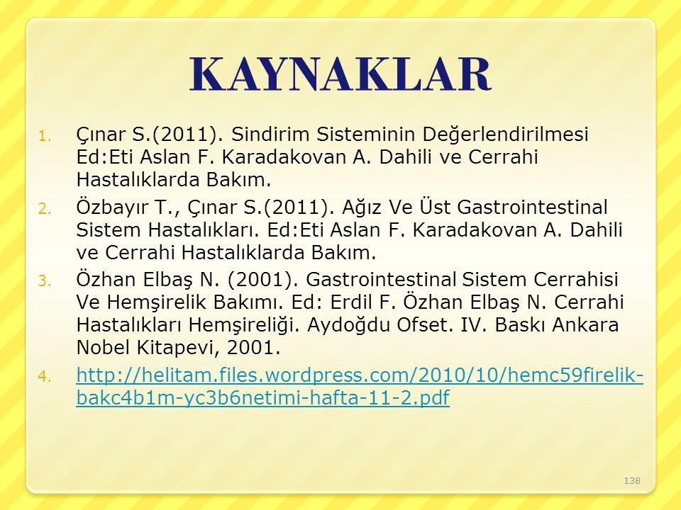 KAYNAKLAR 1. Çınar S.(2011). Sindirim Sisteminin Değerlendirilmesi Ed:Eti Aslan F. Karadakovan A. Dahili ve Cerrahi Hastalıklarda Bakım. 2. Özbayır T.