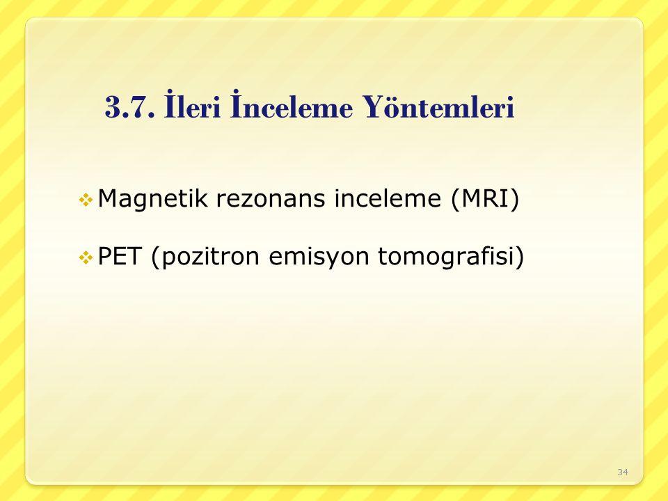 3.7. İ leri İ nceleme Yöntemleri  Magnetik rezonans inceleme (MRI)  PET (pozitron emisyon tomografisi) 34
