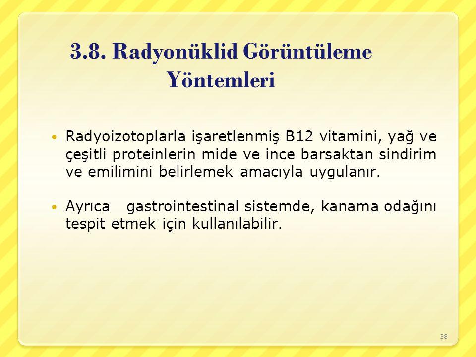 3.8. Radyonüklid Görüntüleme Yöntemleri Radyoizotoplarla işaretlenmiş B12 vitamini, yağ ve çeşitli proteinlerin mide ve ince barsaktan sindirim ve emi