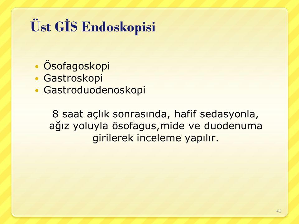 Üst G İ S Endoskopisi Ösofagoskopi Gastroskopi Gastroduodenoskopi 8 saat açlık sonrasında, hafif sedasyonla, ağız yoluyla ösofagus,mide ve duodenuma g