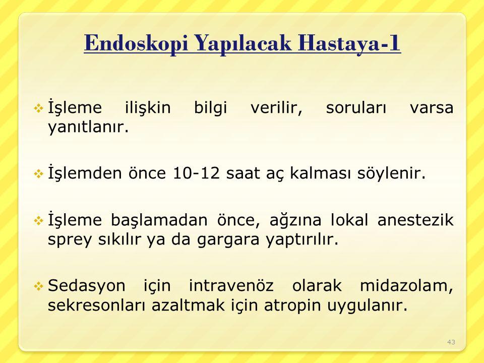 Endoskopi Yapılacak Hastaya-1  İşleme ilişkin bilgi verilir, soruları varsa yanıtlanır.  İşlemden önce 10-12 saat aç kalması söylenir.  İşleme başl