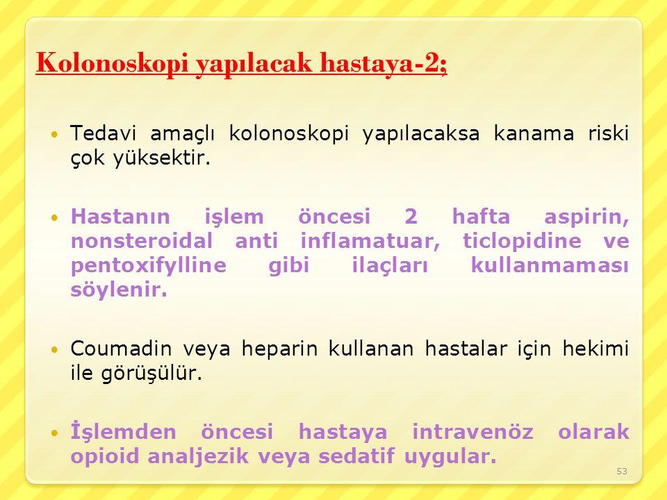 Kolonoskopi yapılacak hastaya-2; Tedavi amaçlı kolonoskopi yapılacaksa kanama riski çok yüksektir. Hastanın işlem öncesi 2 hafta aspirin, nonsteroidal