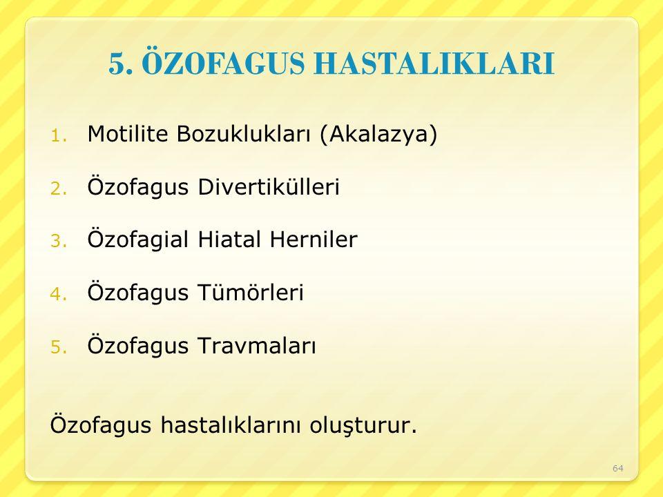 5. ÖZOFAGUS HASTALIKLARI 1. Motilite Bozuklukları (Akalazya) 2. Özofagus Divertikülleri 3. Özofagial Hiatal Herniler 4. Özofagus Tümörleri 5. Özofagus