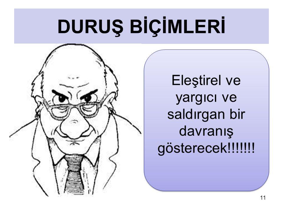 11 DURUŞ BİÇİMLERİ Eleştirel ve yargıcı ve saldırgan bir davranış gösterecek!!!!!!.