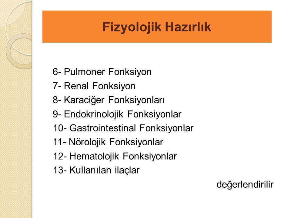 6- Pulmoner Fonksiyon 7- Renal Fonksiyon 8- Karaciğer Fonksiyonları 9- Endokrinolojik Fonksiyonlar 10- Gastrointestinal Fonksiyonlar 11- Nörolojik Fonksiyonlar 12- Hematolojik Fonksiyonlar 13- Kullanılan ilaçlar değerlendirilir Fizyolojik Hazırlık