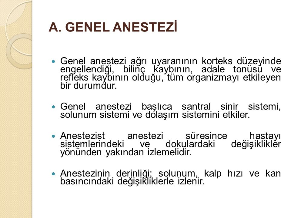 A. GENEL ANESTEZİ Genel anestezi ağrı uyaranının korteks düzeyinde engellendiği, bilinç kaybının, adale tonüsü ve refleks kaybının olduğu, tüm organiz