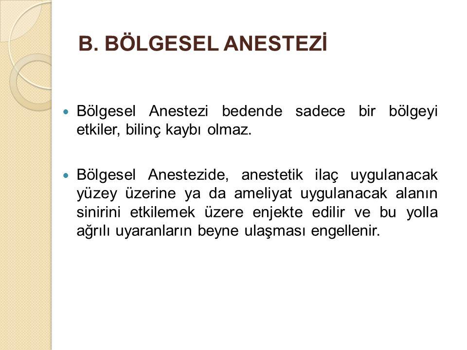 B. BÖLGESEL ANESTEZİ Bölgesel Anestezi bedende sadece bir bölgeyi etkiler, bilinç kaybı olmaz. Bölgesel Anestezide, anestetik ilaç uygulanacak yüzey ü