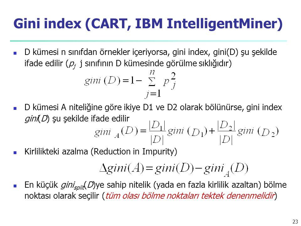 23 Gini index (CART, IBM IntelligentMiner) D kümesi n sınıfdan örnekler içeriyorsa, gini index, gini(D) şu şekilde ifade edilir (p j j sınıfının D kümesinde görülme sıklığıdır) D kümesi A niteliğine göre ikiye D1 ve D2 olarak bölünürse, gini index gini(D) şu şekilde ifade edilir Kirlilikteki azalma (Reduction in Impurity) En küçük gini split (D)ye sahip nitelik (yada en fazla kirlilik azaltan) bölme noktası olarak seçilir (tüm olası bölme noktaları tektek denenmelidir)