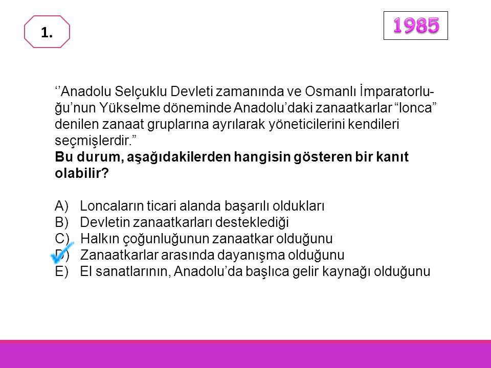''Anadolu Selçuklu Devleti zamanında ve Osmanlı İmparatorlu- ğu'nun Yükselme döneminde Anadolu'daki zanaatkarlar lonca denilen zanaat gruplarına ayrılarak yöneticilerini kendileri seçmişlerdir. Bu durum, aşağıdakilerden hangisin gösteren bir kanıt olabilir.
