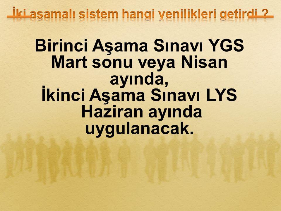 Birinci Aşama Sınavı YGS Mart sonu veya Nisan ayında, İkinci Aşama Sınavı LYS Haziran ayında uygulanacak.