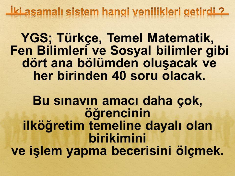 YGS; Türkçe, Temel Matematik, Fen Bilimleri ve Sosyal bilimler gibi dört ana bölümden oluşacak ve her birinden 40 soru olacak.