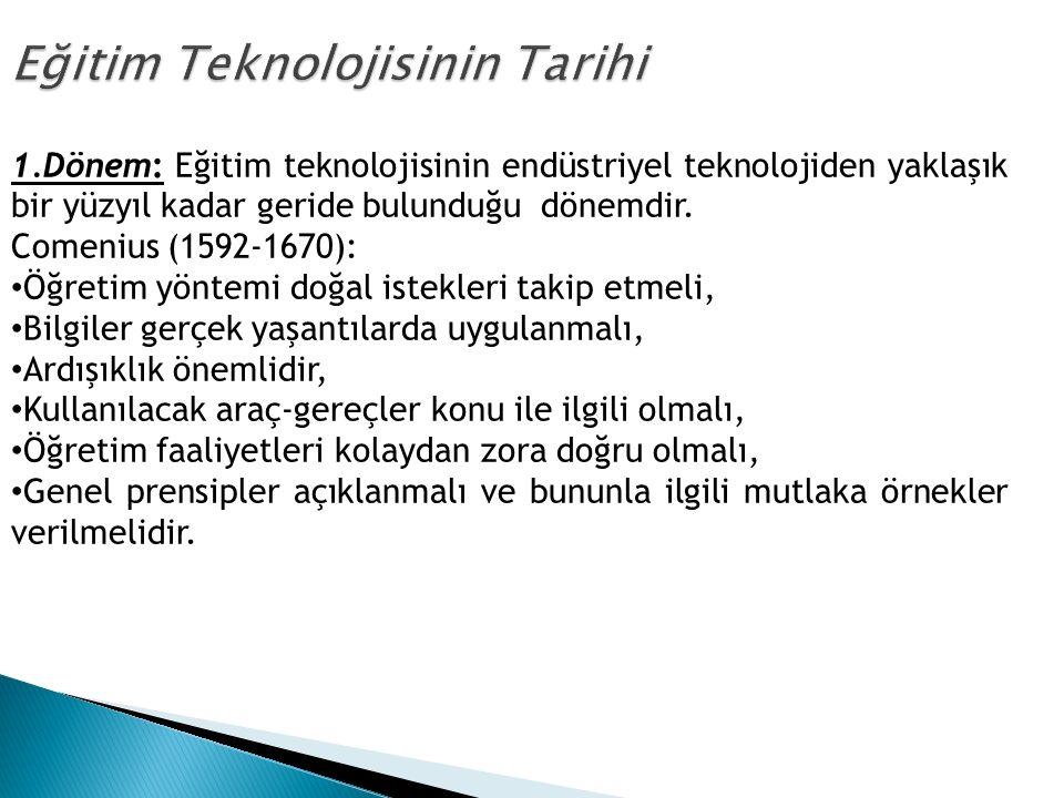 1.Dönem: Eğitim teknolojisinin endüstriyel teknolojiden yaklaşık bir yüzyıl kadar geride bulunduğu dönemdir. Comenius (1592-1670): Öğretim yöntemi doğ