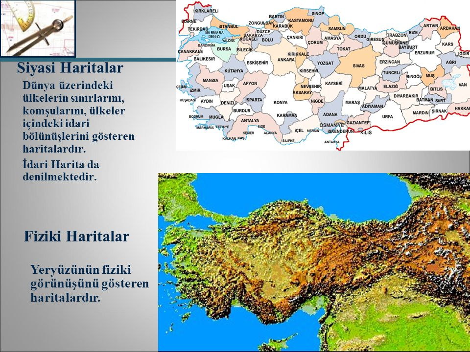 Siyasi Haritalar Dünya üzerindeki ülkelerin sınırlarını, komşularını, ülkeler içindeki idari bölünüşlerini gösteren haritalardır. İdari Harita da deni
