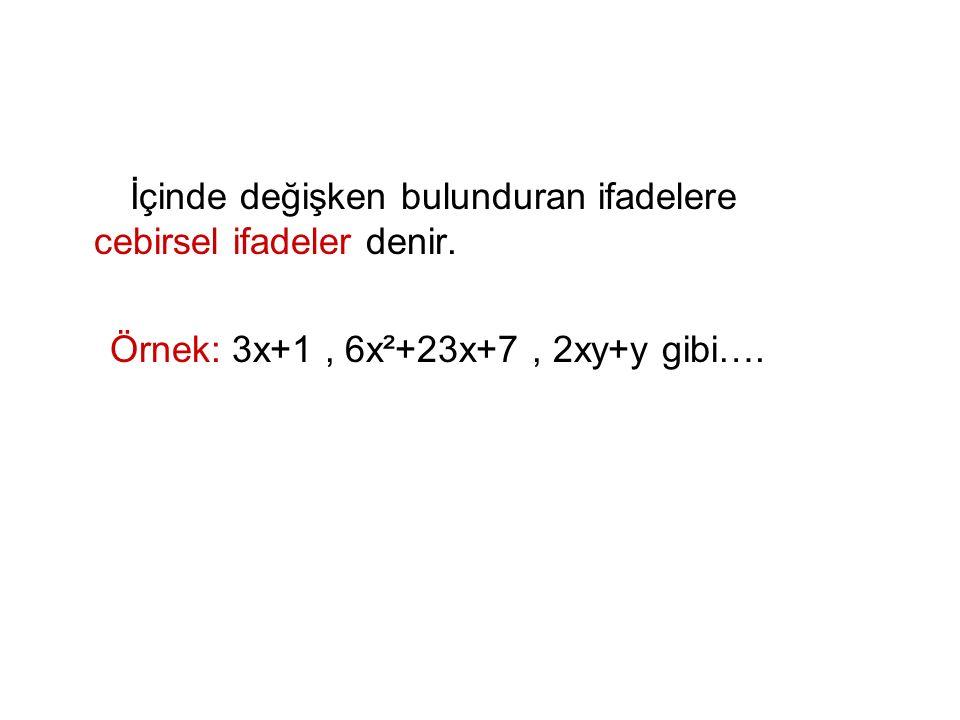 İçinde değişken bulunduran ifadelere cebirsel ifadeler denir. Örnek: 3x+1, 6x²+23x+7, 2xy+y gibi….