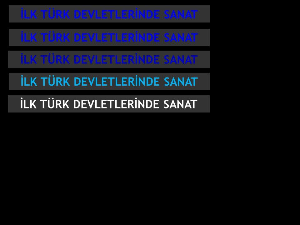 İLK TÜRK DEVLETLERİNDE SANAT