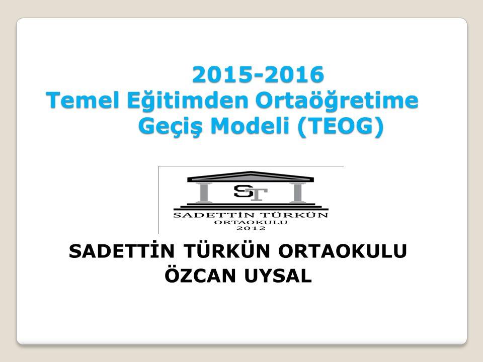 2015-2016 Temel Eğitimden Ortaöğretime Geçiş Modeli (TEOG) 2015-2016 Temel Eğitimden Ortaöğretime Geçiş Modeli (TEOG) SADETTİN TÜRKÜN ORTAOKULU ÖZCAN