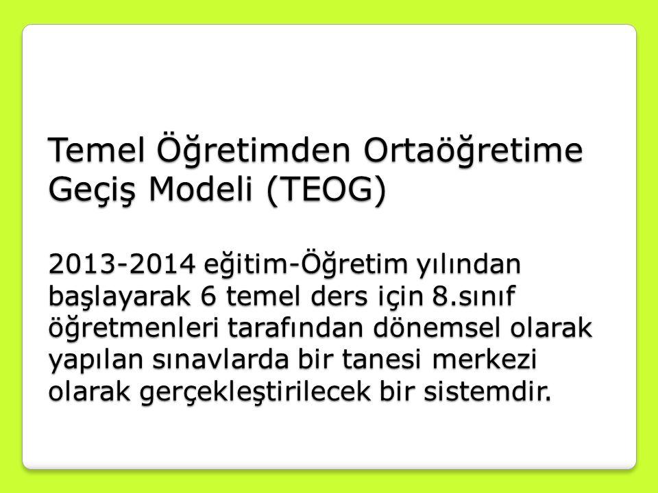 Temel Öğretimden Ortaöğretime Geçiş Modeli (TEOG) 2013-2014 eğitim-Öğretim yılından başlayarak 6 temel ders için 8.sınıf öğretmenleri tarafından dönem